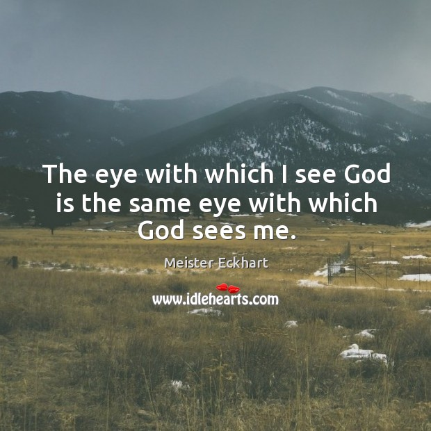 The eye with which I see God is the same eye with which God sees me. Image
