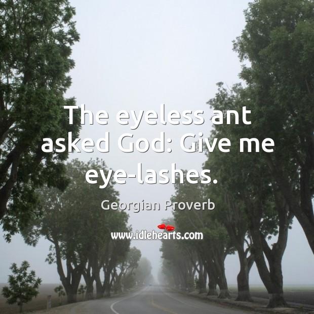 The eyeless ant asked God: give me eye-lashes. Georgian Proverbs Image
