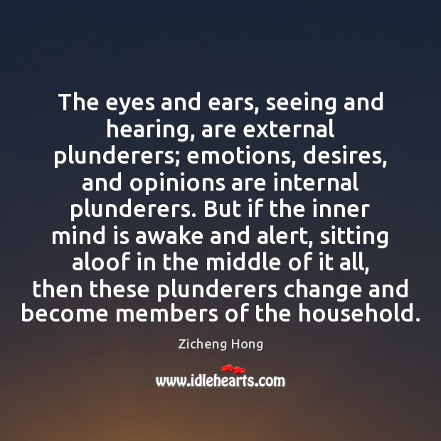 The eyes and ears, seeing and hearing, are external plunderers; emotions, desires, Zicheng Hong Picture Quote