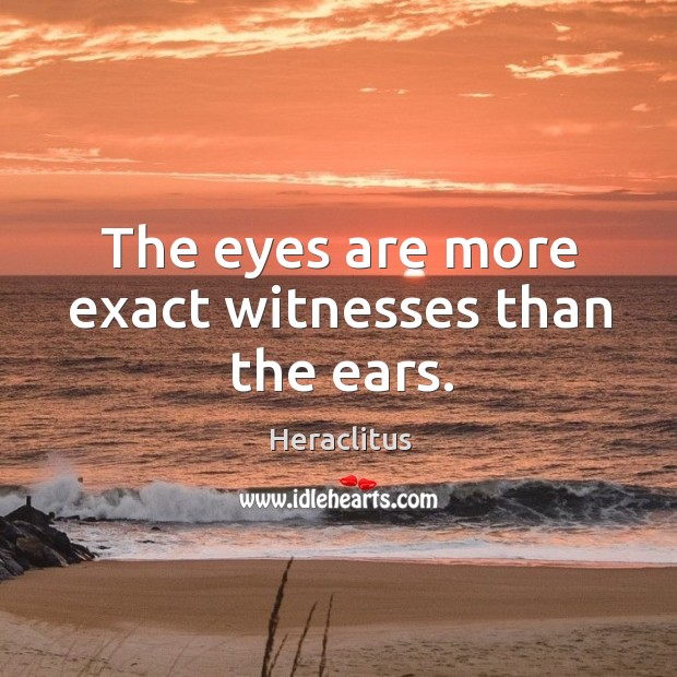The eyes are more exact witnesses than the ears. Image