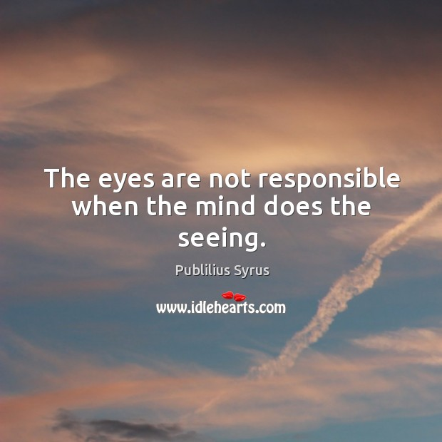 Image, The eyes are not responsible when the mind does the seeing.