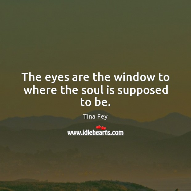 The eyes are the window to where the soul is supposed to be. Tina Fey Picture Quote