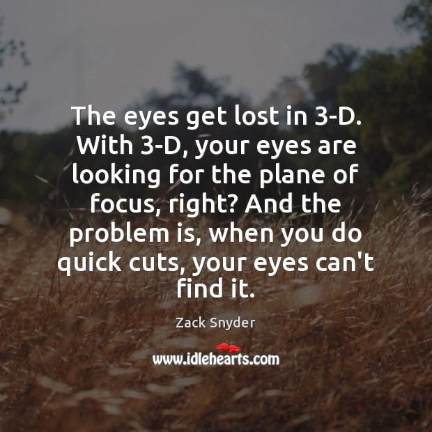 The eyes get lost in 3-D. With 3-D, your eyes are looking Zack Snyder Picture Quote