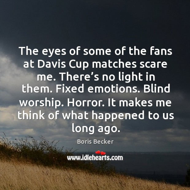 The eyes of some of the fans at davis cup matches scare me. There's no light in them. Boris Becker Picture Quote