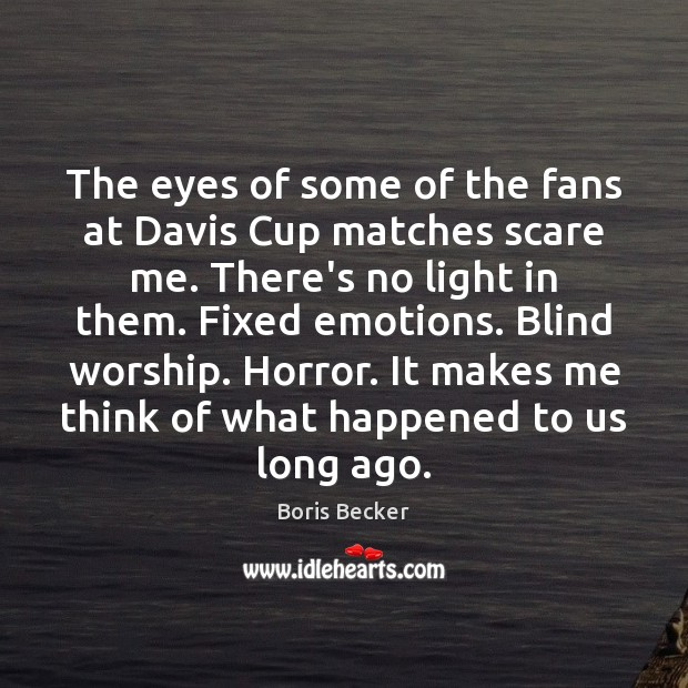 The eyes of some of the fans at Davis Cup matches scare Boris Becker Picture Quote