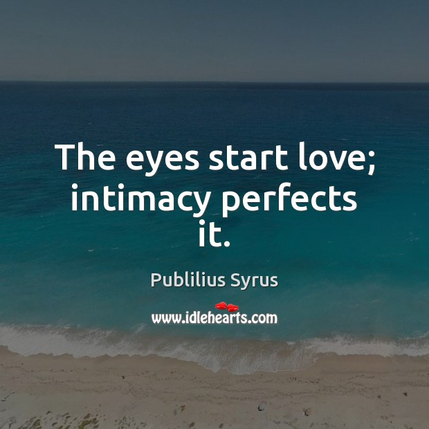 The eyes start love; intimacy perfects it. Publilius Syrus Picture Quote