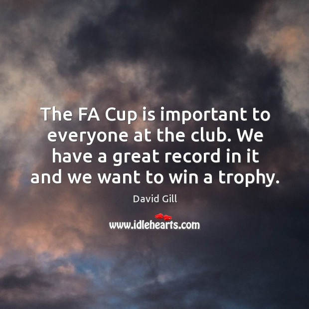 The fa cup is important to everyone at the club. We have a great record in it and we want to win a trophy. Image