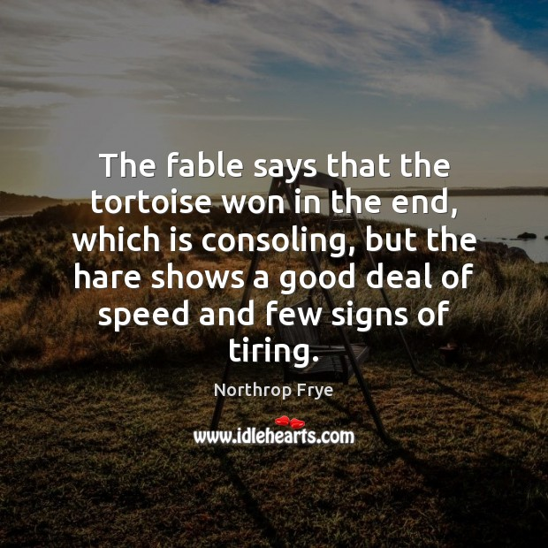 The fable says that the tortoise won in the end, which is Northrop Frye Picture Quote