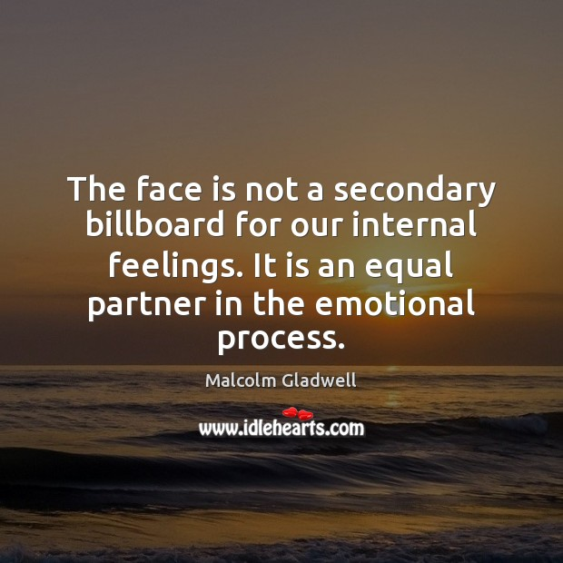 The face is not a secondary billboard for our internal feelings. It Malcolm Gladwell Picture Quote