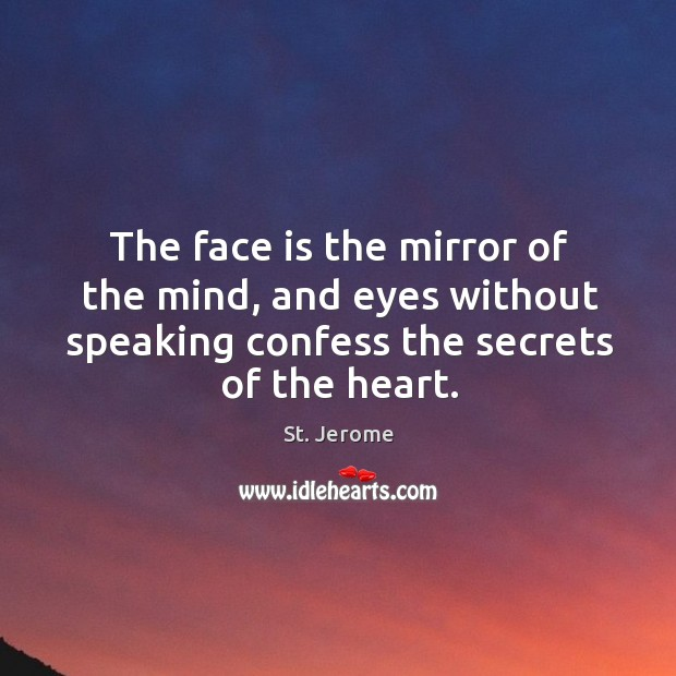 The face is the mirror of the mind, and eyes without speaking confess the secrets of the heart. Image