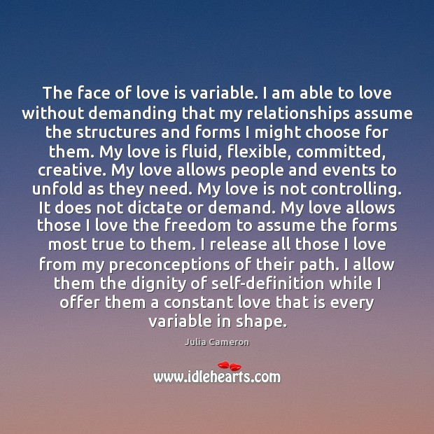 The face of love is variable. I am able to love without Julia Cameron Picture Quote