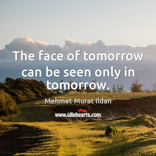 Image, The face of tomorrow can be seen only in tomorrow.