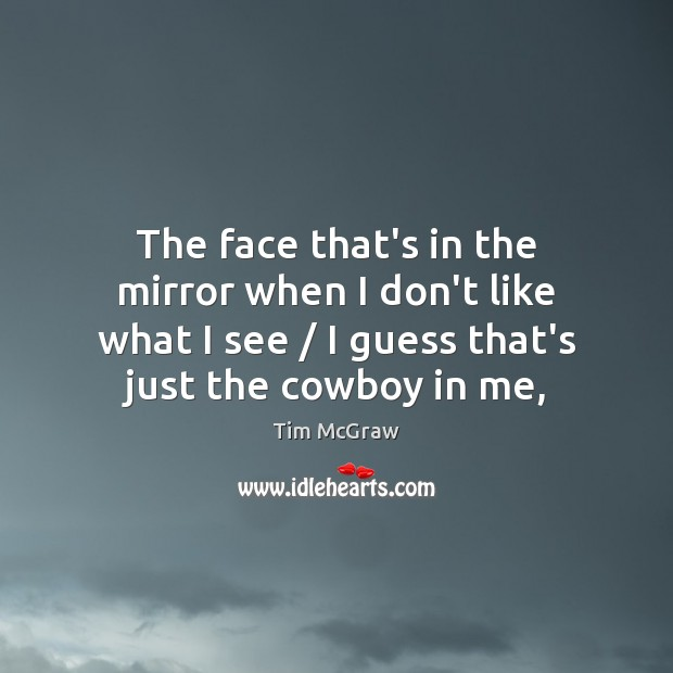 The face that's in the mirror when I don't like what I Tim McGraw Picture Quote