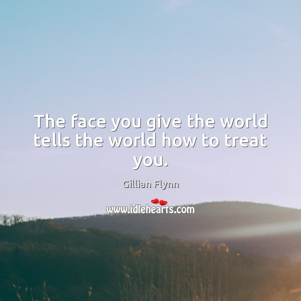 The face you give the world tells the world how to treat you. Gillian Flynn Picture Quote