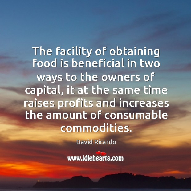 The facility of obtaining food is beneficial in two ways to the owners of capital David Ricardo Picture Quote