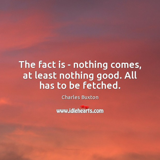 The fact is – nothing comes, at least nothing good. All has to be fetched. Image