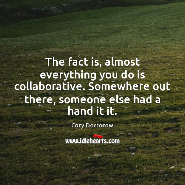 Image, The fact is, almost everything you do is collaborative. Somewhere out there,
