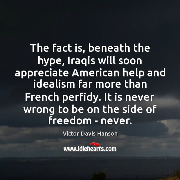 The fact is, beneath the hype, Iraqis will soon appreciate American help Victor Davis Hanson Picture Quote