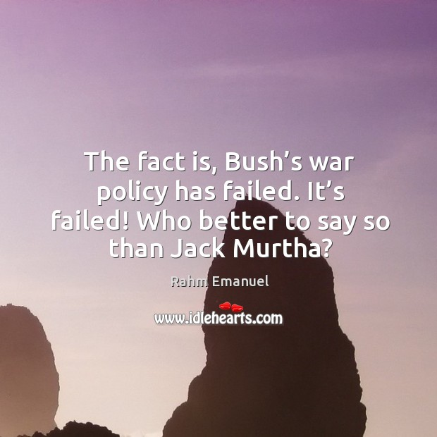 The fact is, bush's war policy has failed. It's failed! who better to say so than jack murtha? Image