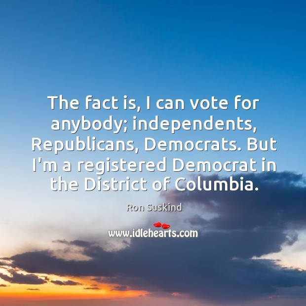 The fact is, I can vote for anybody; independents, Republicans, Democrats. But Image