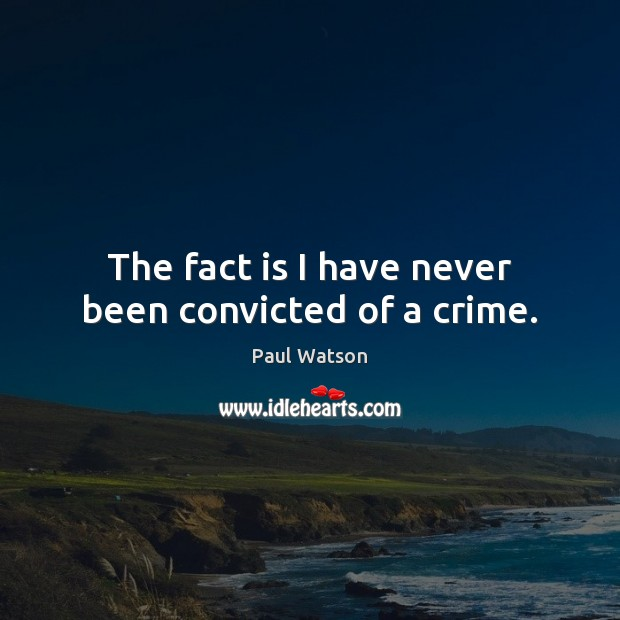 The fact is I have never been convicted of a crime. Paul Watson Picture Quote