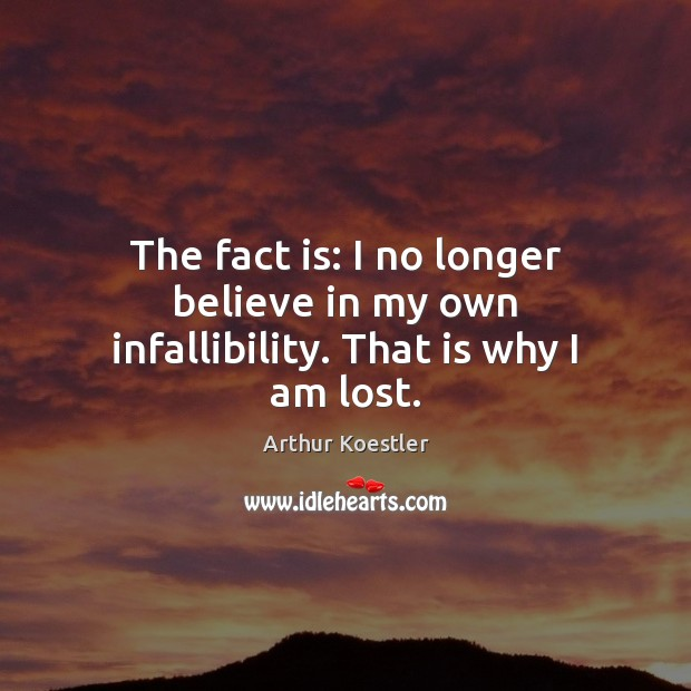 The fact is: I no longer believe in my own infallibility. That is why I am lost. Image