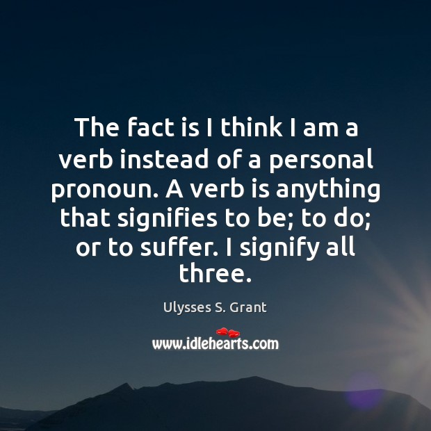 The fact is I think I am a verb instead of a Ulysses S. Grant Picture Quote
