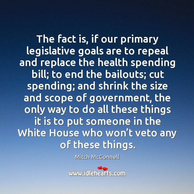 The fact is, if our primary legislative goals are to repeal and replace the health spending bill Mitch McConnell Picture Quote