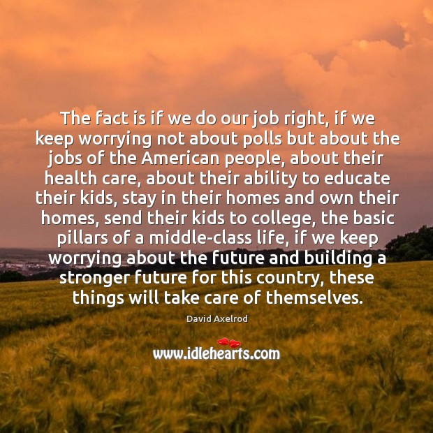 The fact is if we do our job right, if we keep worrying not about polls but about the jobs Image