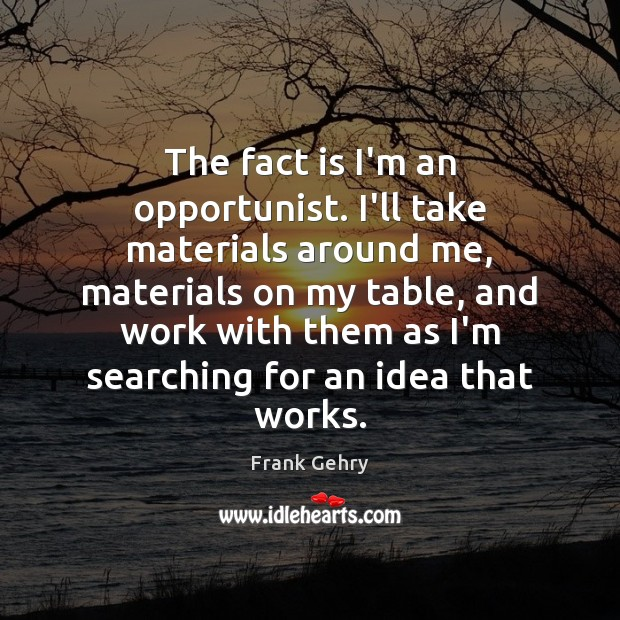 The fact is I'm an opportunist. I'll take materials around me, materials Frank Gehry Picture Quote
