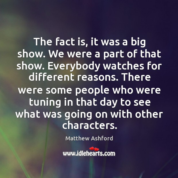 The fact is, it was a big show. We were a part of that show. Everybody watches for different reasons. Image