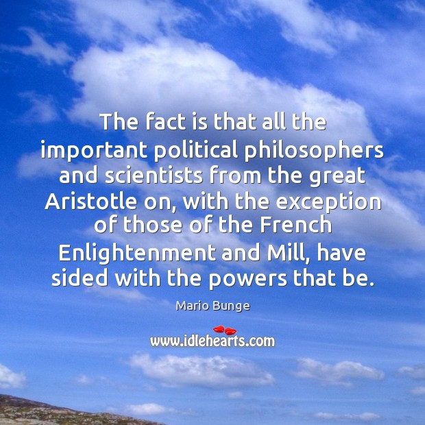 The fact is that all the important political philosophers and scientists from Mario Bunge Picture Quote