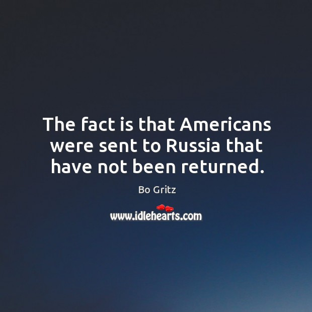 The fact is that americans were sent to russia that have not been returned. Bo Gritz Picture Quote