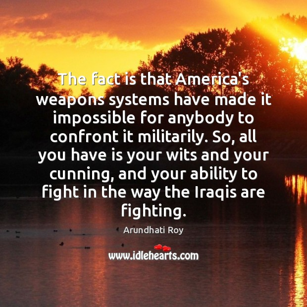 The fact is that America's weapons systems have made it impossible for Arundhati Roy Picture Quote