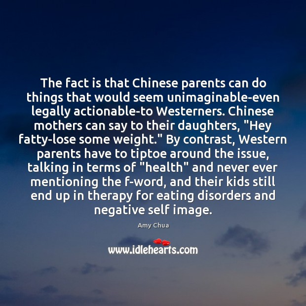The fact is that Chinese parents can do things that would seem Amy Chua Picture Quote