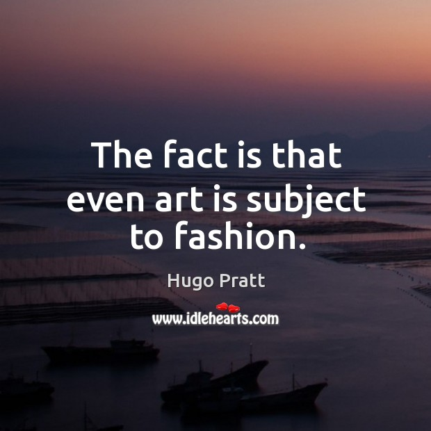 The fact is that even art is subject to fashion. Hugo Pratt Picture Quote