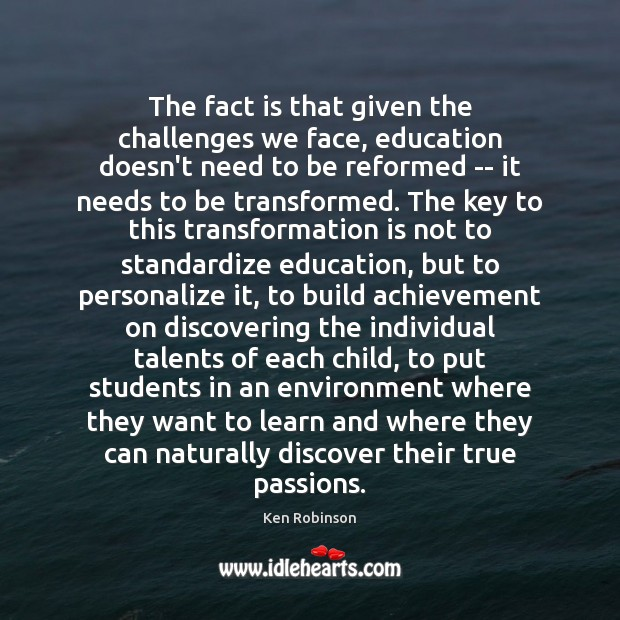 The fact is that given the challenges we face, education doesn't need Ken Robinson Picture Quote