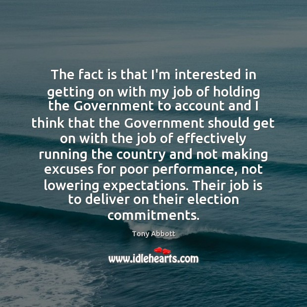 The fact is that I'm interested in getting on with my job Government Quotes Image