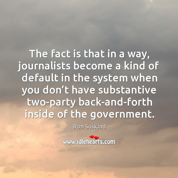 The fact is that in a way, journalists become a kind of default in the system when you Image