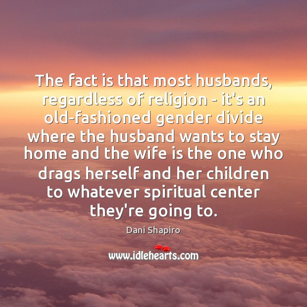 The fact is that most husbands, regardless of religion – it's an Dani Shapiro Picture Quote