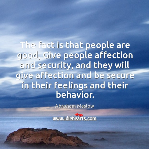 The fact is that people are good, give people affection and security, and they will Image