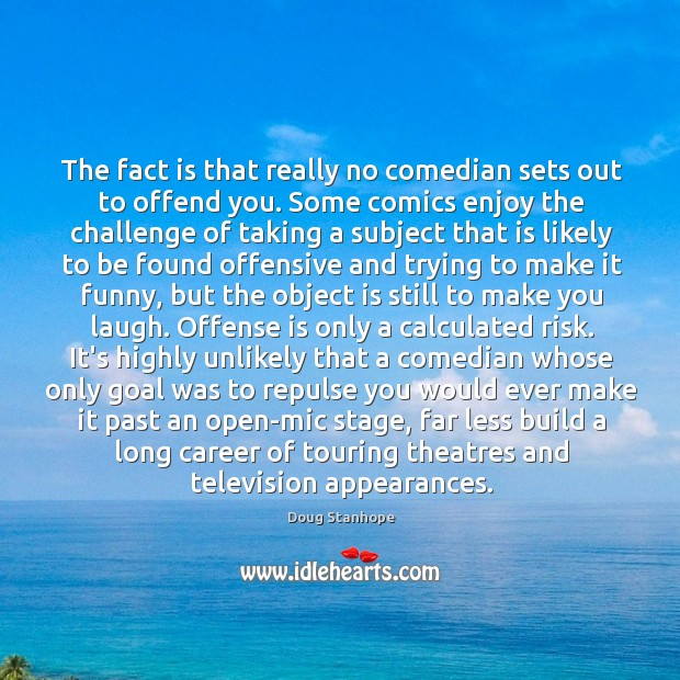 The fact is that really no comedian sets out to offend you. Image