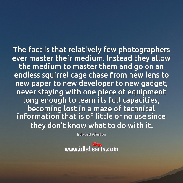 Image, The fact is that relatively few photographers ever master their medium. Instead
