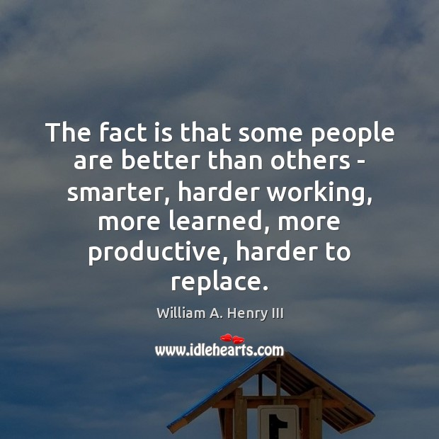 The fact is that some people are better than others – smarter, William A. Henry III Picture Quote