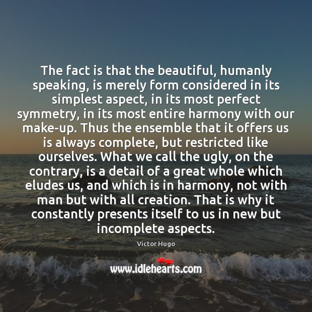 The fact is that the beautiful, humanly speaking, is merely form considered Image