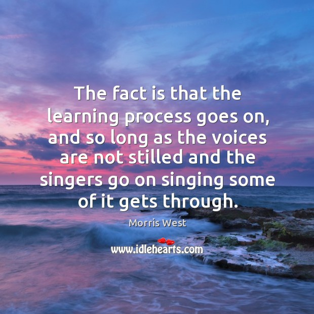 The fact is that the learning process goes on, and so long as the voices are not Morris West Picture Quote