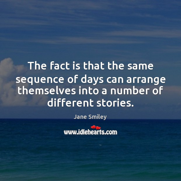 The fact is that the same sequence of days can arrange themselves Jane Smiley Picture Quote