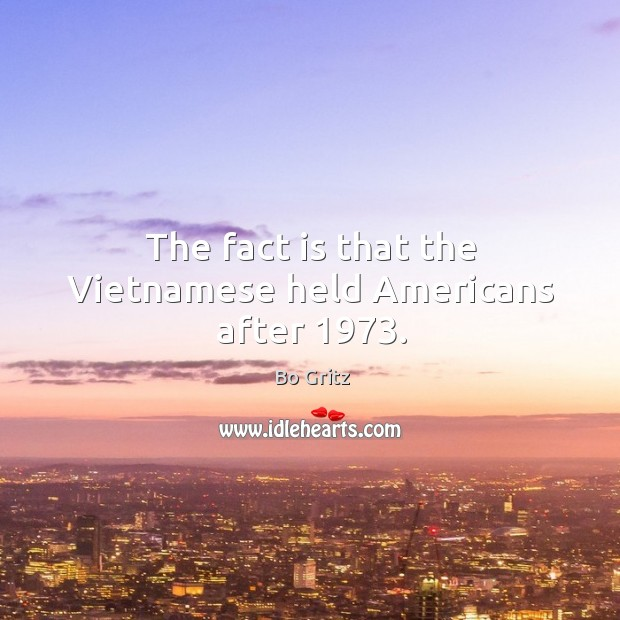The fact is that the vietnamese held americans after 1973. Bo Gritz Picture Quote