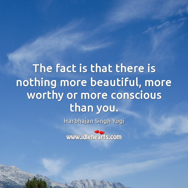 The fact is that there is nothing more beautiful, more worthy or more conscious than you. Harbhajan Singh Yogi Picture Quote