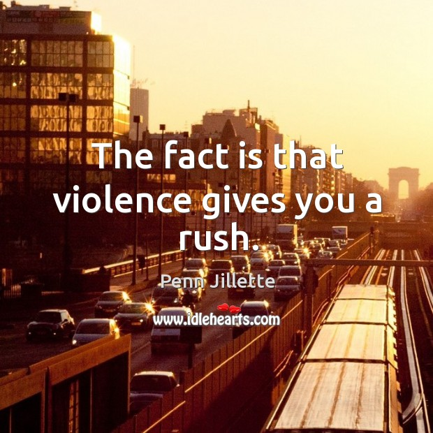 The fact is that violence gives you a rush. Image